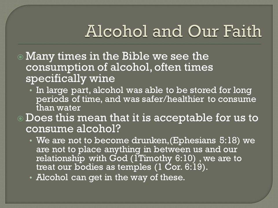  Many times in the Bible we see the consumption of alcohol, often times specifically wine In large part, alcohol was able to be stored for long periods of time, and was safer/healthier to consume than water  Does this mean that it is acceptable for us to consume alcohol.