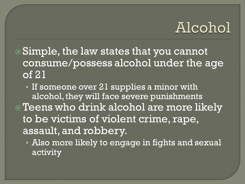  Simple, the law states that you cannot consume/possess alcohol under the age of 21 If someone over 21 supplies a minor with alcohol, they will face severe punishments  Teens who drink alcohol are more likely to be victims of violent crime, rape, assault, and robbery.