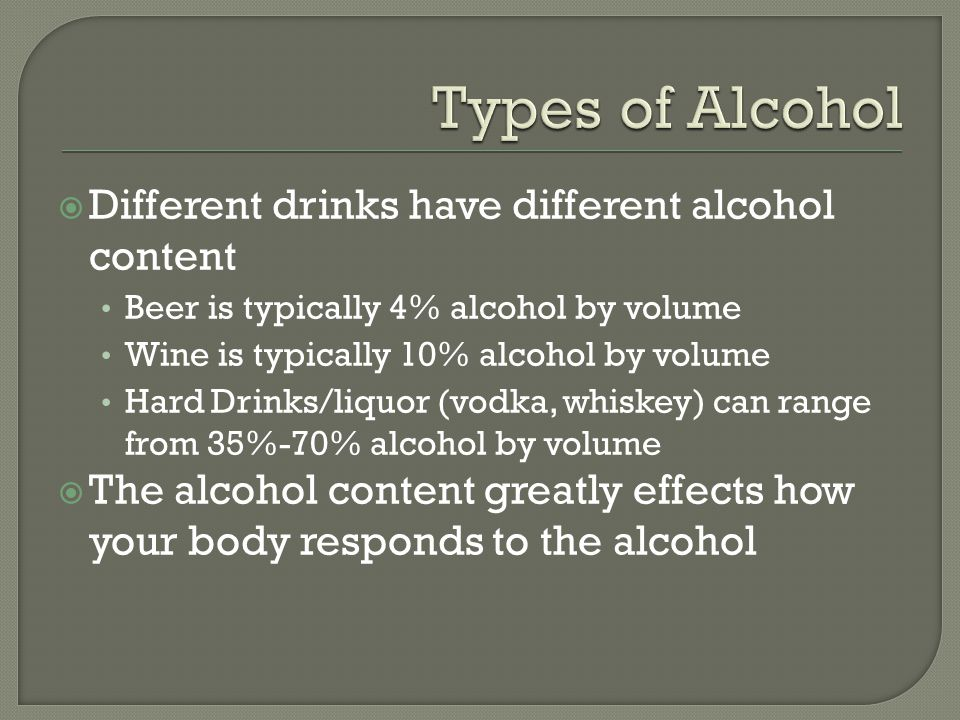  Different drinks have different alcohol content Beer is typically 4% alcohol by volume Wine is typically 10% alcohol by volume Hard Drinks/liquor (vodka, whiskey) can range from 35%-70% alcohol by volume  The alcohol content greatly effects how your body responds to the alcohol