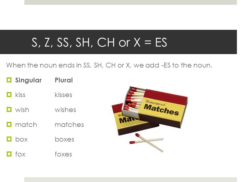 S, Z, SS, SH, CH or X = ES When the noun ends in SS, SH, CH or X, we add -ES to the noun.