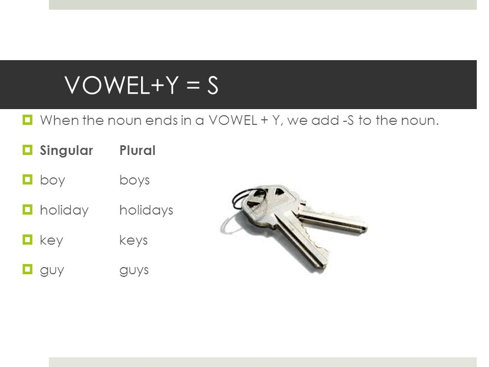 VOWEL+Y = S  When the noun ends in a VOWEL + Y, we add -S to the noun.