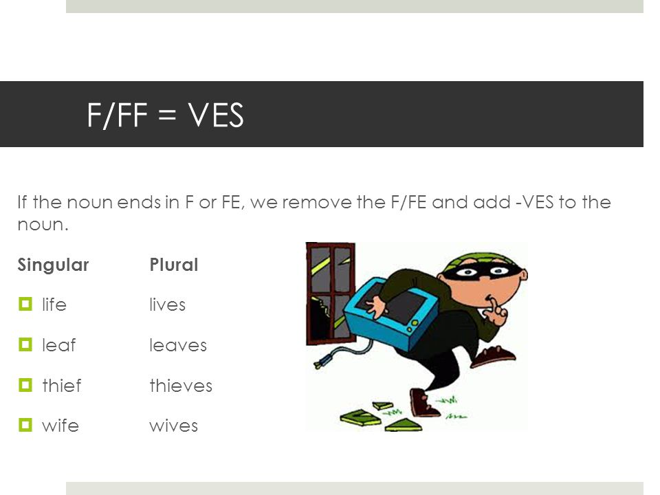 F/FF = VES If the noun ends in F or FE, we remove the F/FE and add -VES to the noun.