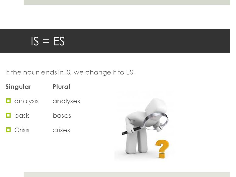 IS = ES If the noun ends in IS, we change it to ES.