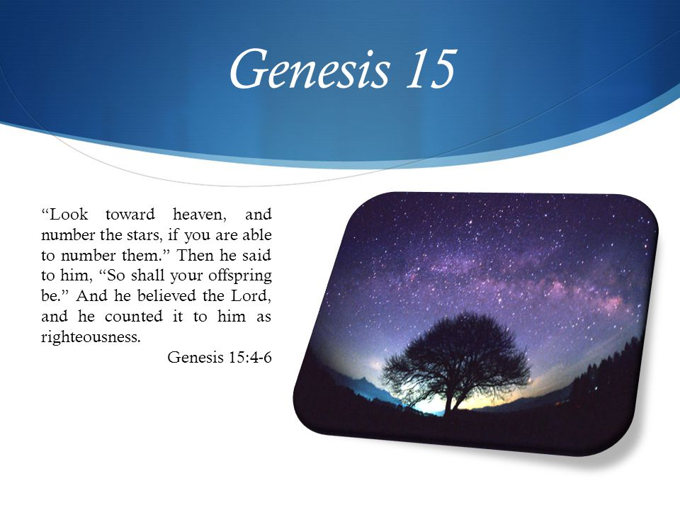 Genesis 15 Look toward heaven, and number the stars, if you are able to number them. Then he said to him, So shall your offspring be. And he believed the Lord, and he counted it to him as righteousness.