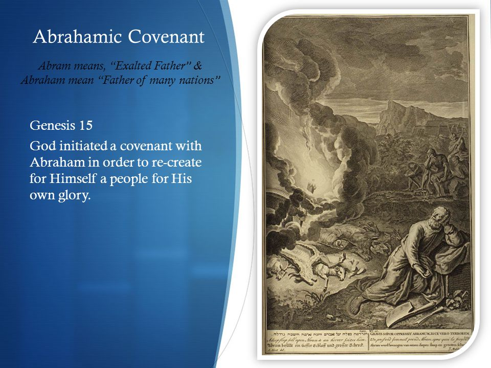 Abrahamic Covenant Genesis 15 God initiated a covenant with Abraham in order to re-create for Himself a people for His own glory.