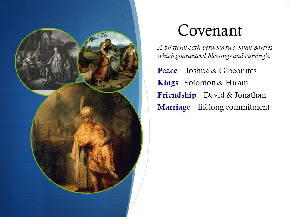 Covenant Peace – Joshua & Gibeonites Kings – Solomon & Hiram Friendship – David & Jonathan Marriage – lifelong commitment A bilateral oath between two equal parties which guaranteed blessings and cursing s.