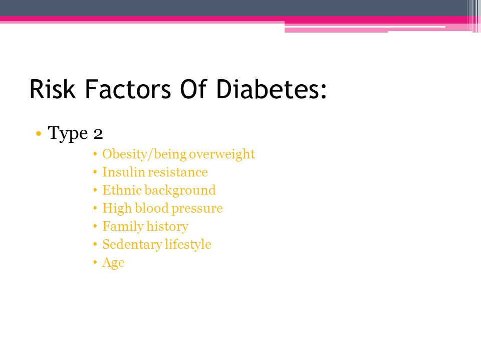 Risk Factors Of Diabetes: Type 1 Genetics & family history Diseases of the pancreas Infections or illnesses