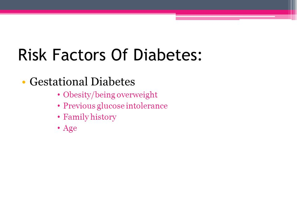 Risk Factors Of Diabetes: Type 2 Obesity/being overweight Insulin resistance Ethnic background High blood pressure Family history Sedentary lifestyle Age