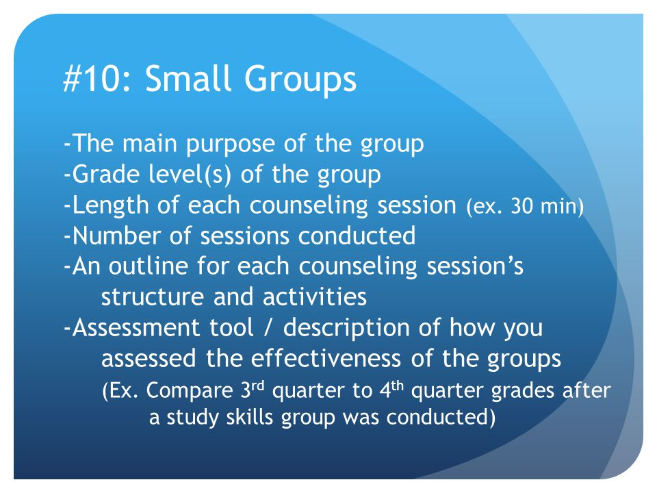 #10: Small Groups -The main purpose of the group -Grade level(s) of the group -Length of each counseling session (ex.