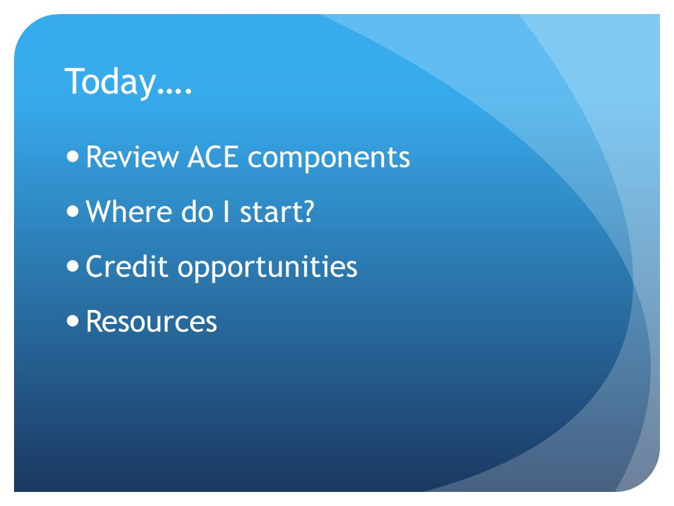 Today…. Review ACE components Where do I start Credit opportunities Resources