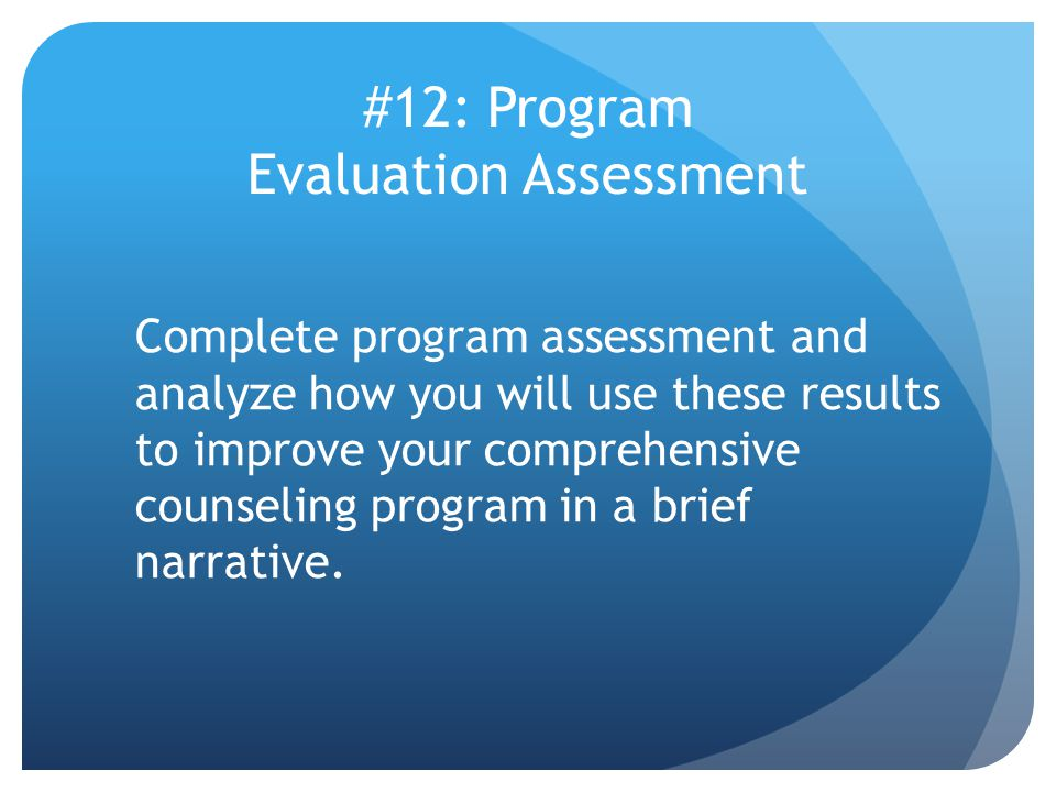 #12: Program Evaluation Assessment Complete program assessment and analyze how you will use these results to improve your comprehensive counseling program in a brief narrative.