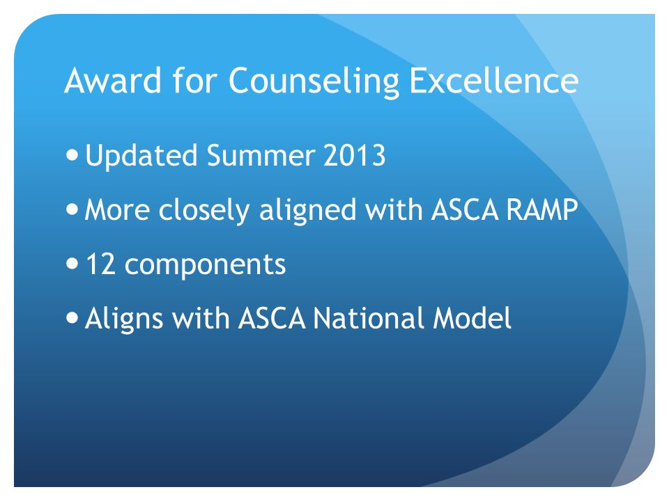 Award for Counseling Excellence Updated Summer 2013 More closely aligned with ASCA RAMP 12 components Aligns with ASCA National Model