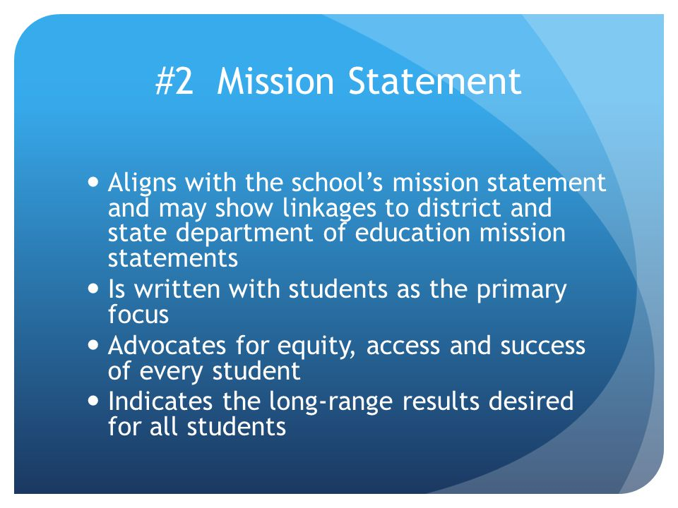 #2 Mission Statement Aligns with the school's mission statement and may show linkages to district and state department of education mission statements Is written with students as the primary focus Advocates for equity, access and success of every student Indicates the long-range results desired for all students