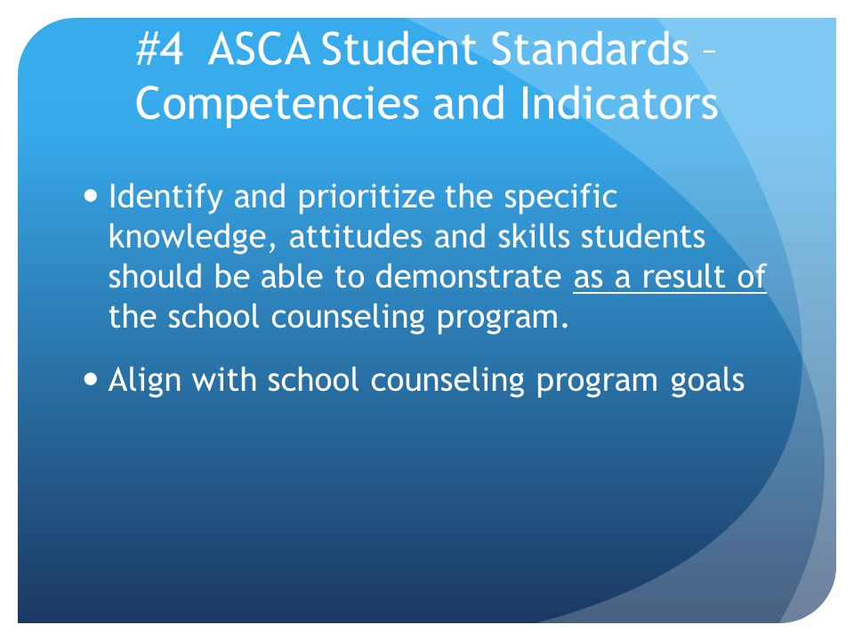 #4 ASCA Student Standards – Competencies and Indicators Identify and prioritize the specific knowledge, attitudes and skills students should be able to demonstrate as a result of the school counseling program.