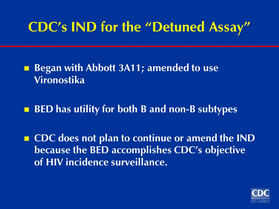 CDC's IND for the Detuned Assay Began with Abbott 3A11; amended to use Vironostika BED has utility for both B and non-B subtypes CDC does not plan to continue or amend the IND because the BED accomplishes CDC's objective of HIV incidence surveillance.