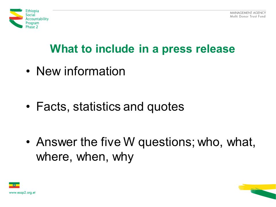 What to include in a press release New information Facts, statistics and quotes Answer the five W questions; who, what, where, when, why