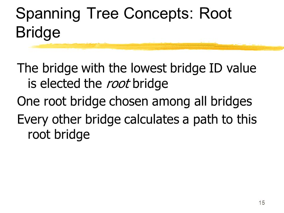 15 Spanning Tree Concepts: Root Bridge The bridge with the lowest bridge ID value is elected the root bridge One root bridge chosen among all bridges Every other bridge calculates a path to this root bridge