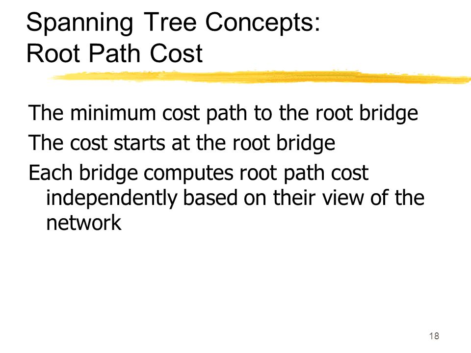 18 Spanning Tree Concepts: Root Path Cost The minimum cost path to the root bridge The cost starts at the root bridge Each bridge computes root path cost independently based on their view of the network