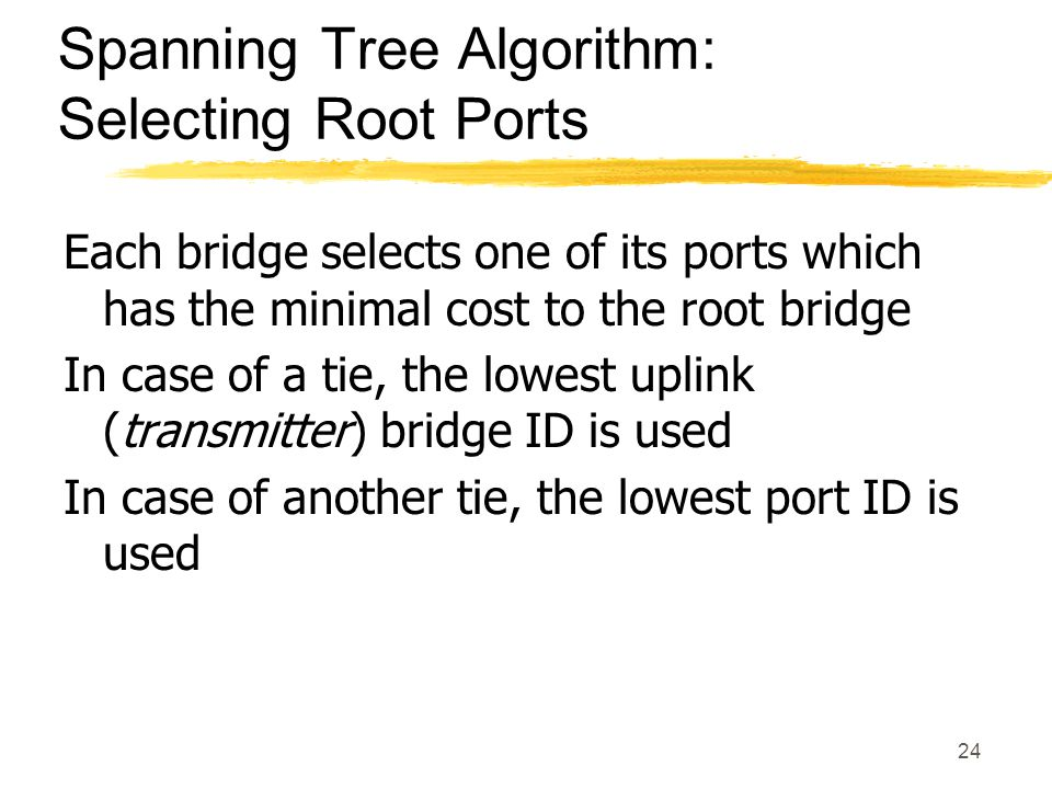 24 Spanning Tree Algorithm: Selecting Root Ports Each bridge selects one of its ports which has the minimal cost to the root bridge In case of a tie, the lowest uplink (transmitter) bridge ID is used In case of another tie, the lowest port ID is used