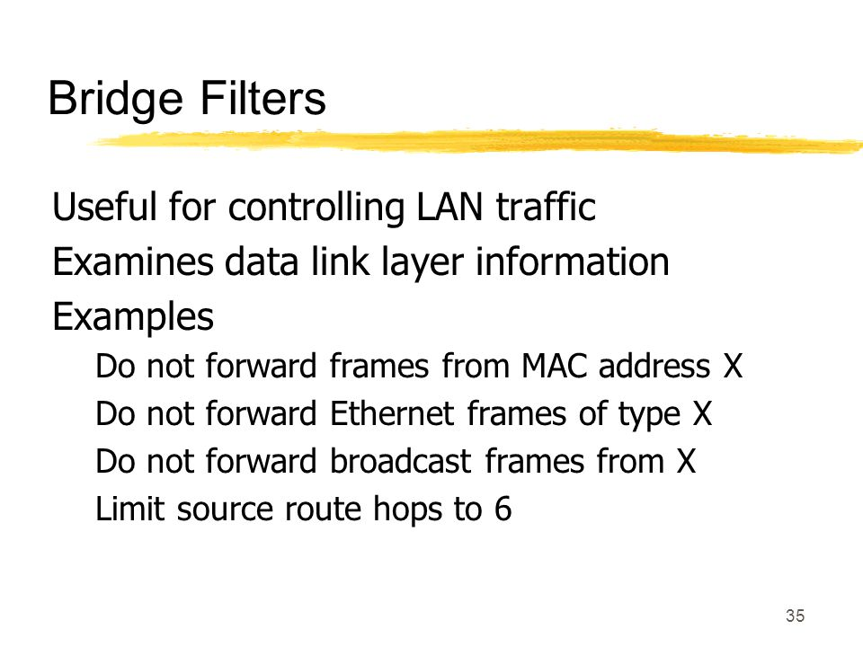 35 Bridge Filters Useful for controlling LAN traffic Examines data link layer information Examples Do not forward frames from MAC address X Do not forward Ethernet frames of type X Do not forward broadcast frames from X Limit source route hops to 6