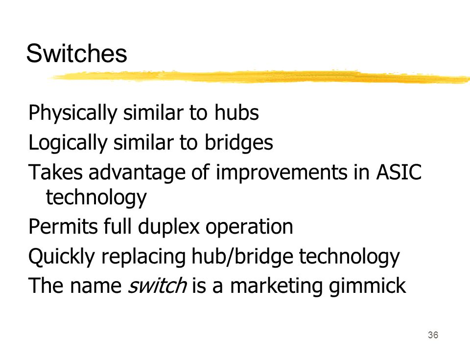 36 Switches Physically similar to hubs Logically similar to bridges Takes advantage of improvements in ASIC technology Permits full duplex operation Quickly replacing hub/bridge technology The name switch is a marketing gimmick