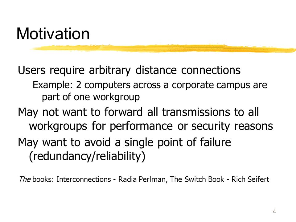 4 Motivation Users require arbitrary distance connections Example: 2 computers across a corporate campus are part of one workgroup May not want to forward all transmissions to all workgroups for performance or security reasons May want to avoid a single point of failure (redundancy/reliability) The books: Interconnections - Radia Perlman, The Switch Book - Rich Seifert