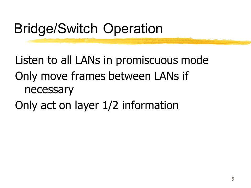 6 Bridge/Switch Operation Listen to all LANs in promiscuous mode Only move frames between LANs if necessary Only act on layer 1/2 information