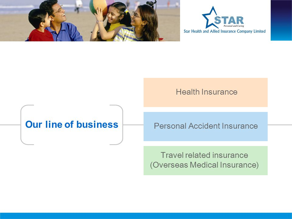 Travel related insurance (Overseas Medical Insurance) Our line of business Health Insurance Personal Accident Insurance