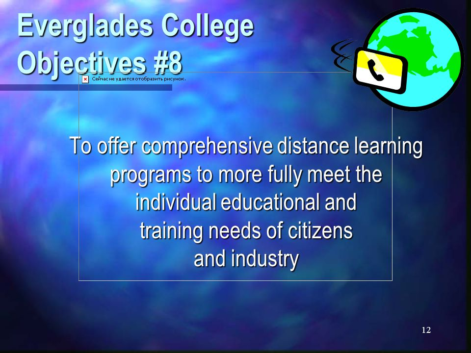 12 Everglades College Objectives #8 To offer comprehensive distance learning programs to more fully meet the individual educational and training needs of citizens and industry
