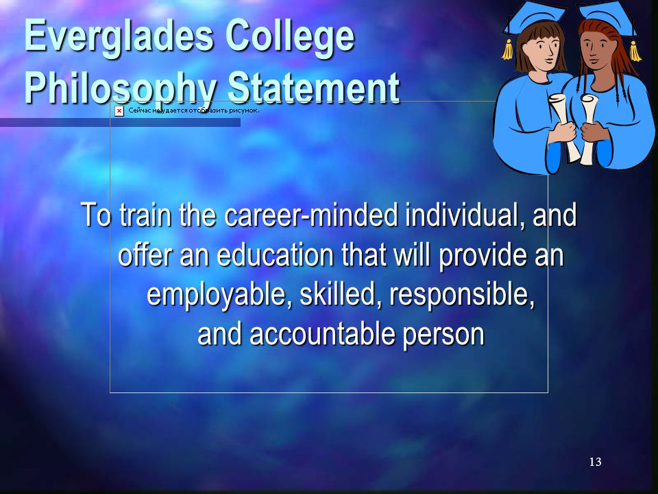 13 Everglades College Philosophy Statement To train the career-minded individual, and offer an education that will provide an employable, skilled, responsible, and accountable person