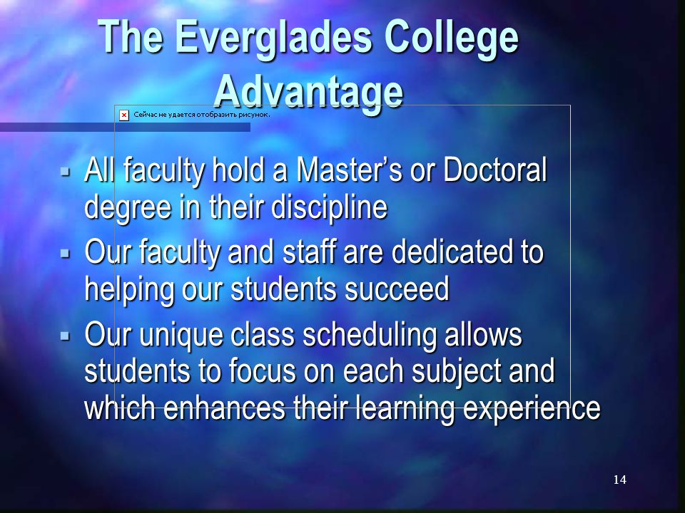 14 The Everglades College Advantage  All faculty hold a Master's or Doctoral degree in their discipline  Our faculty and staff are dedicated to helping our students succeed  Our unique class scheduling allows students to focus on each subject and which enhances their learning experience