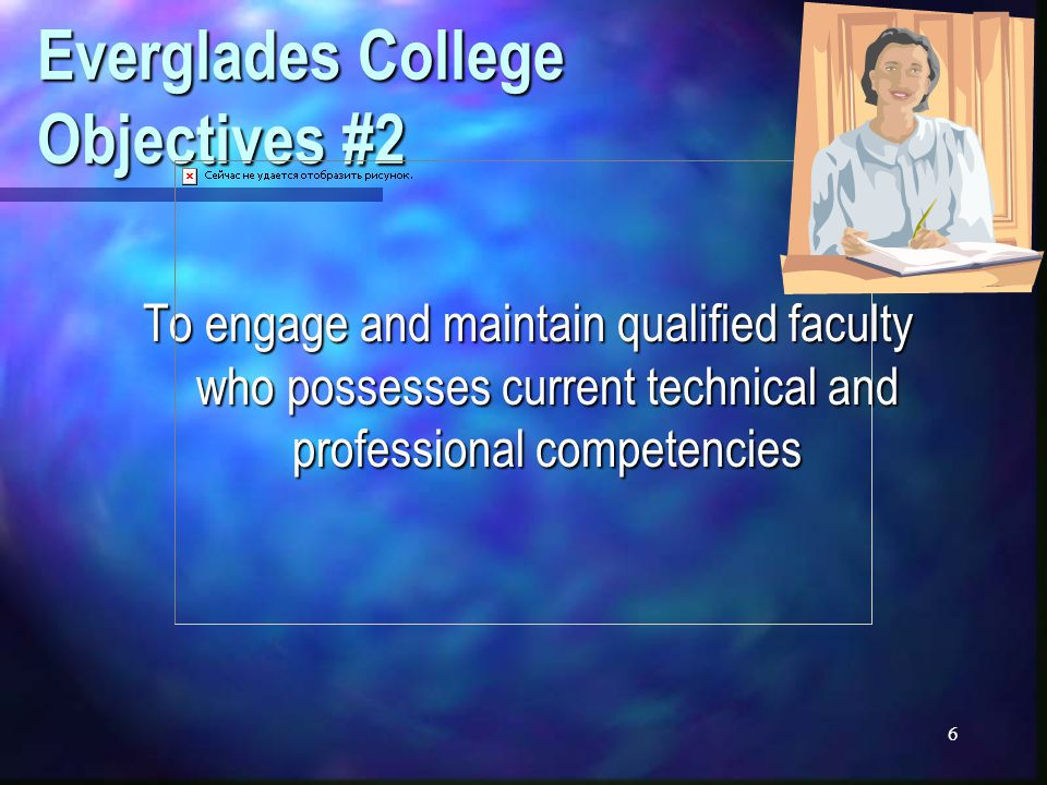6 Everglades College Objectives #2 To engage and maintain qualified faculty who possesses current technical and professional competencies