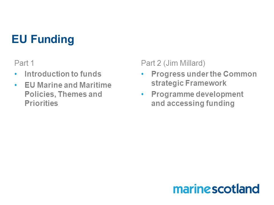 EU Funding Part 1 Introduction to funds EU Marine and Maritime Policies, Themes and Priorities Part 2 (Jim Millard) Progress under the Common strategic Framework Programme development and accessing funding