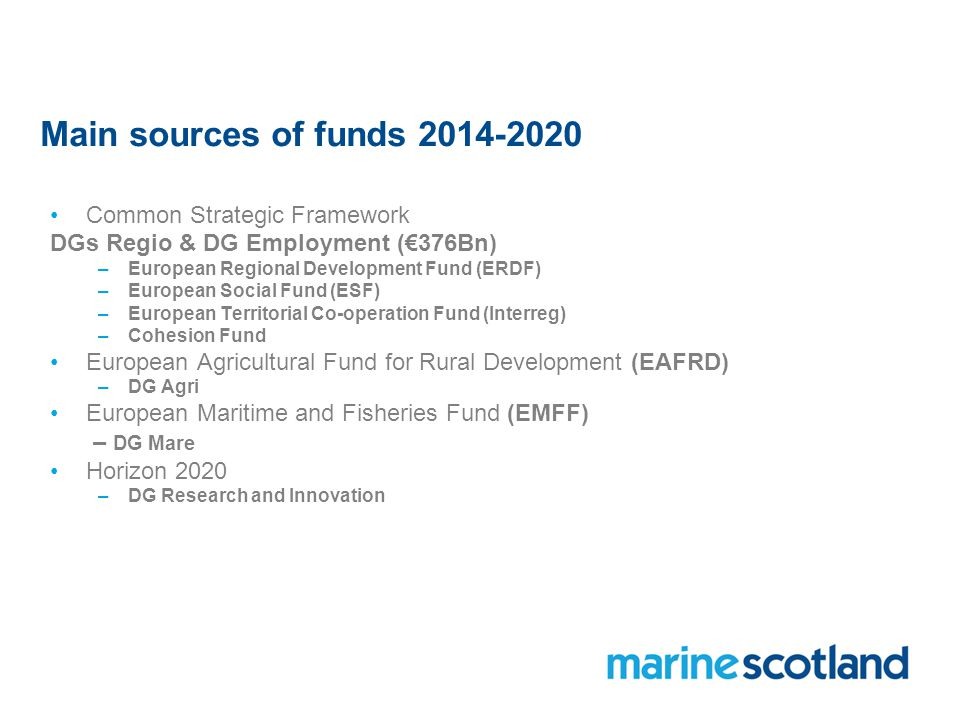 Main sources of funds Common Strategic Framework DGs Regio & DG Employment (€376Bn) –European Regional Development Fund (ERDF) –European Social Fund (ESF) –European Territorial Co-operation Fund (Interreg) –Cohesion Fund European Agricultural Fund for Rural Development (EAFRD) –DG Agri European Maritime and Fisheries Fund (EMFF) – DG Mare Horizon 2020 –DG Research and Innovation