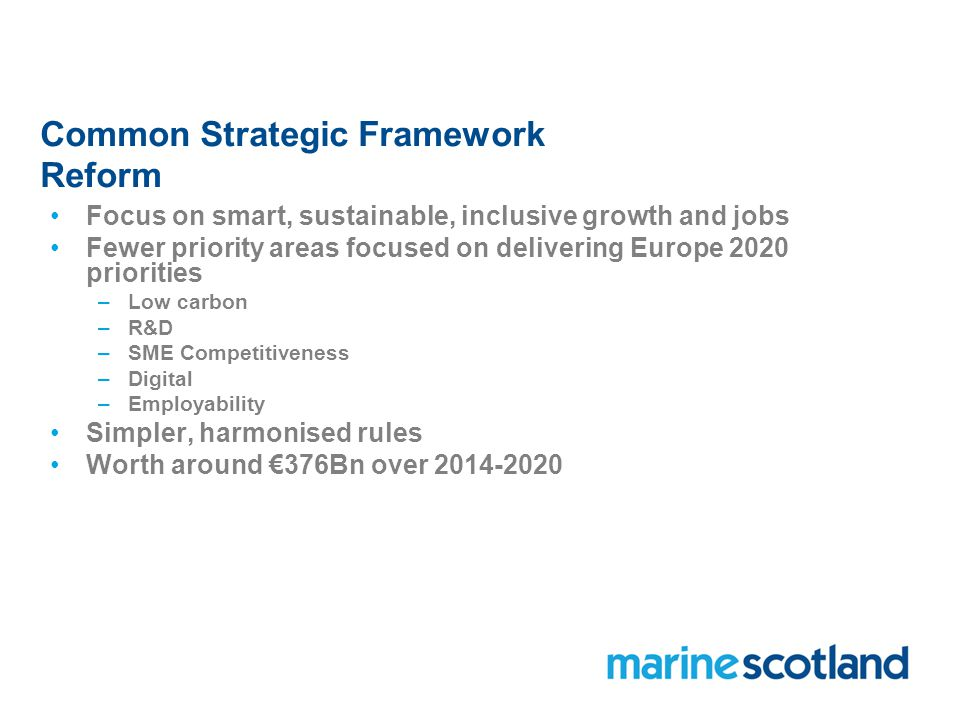 Common Strategic Framework Reform Focus on smart, sustainable, inclusive growth and jobs Fewer priority areas focused on delivering Europe 2020 priorities –Low carbon –R&D –SME Competitiveness –Digital –Employability Simpler, harmonised rules Worth around €376Bn over