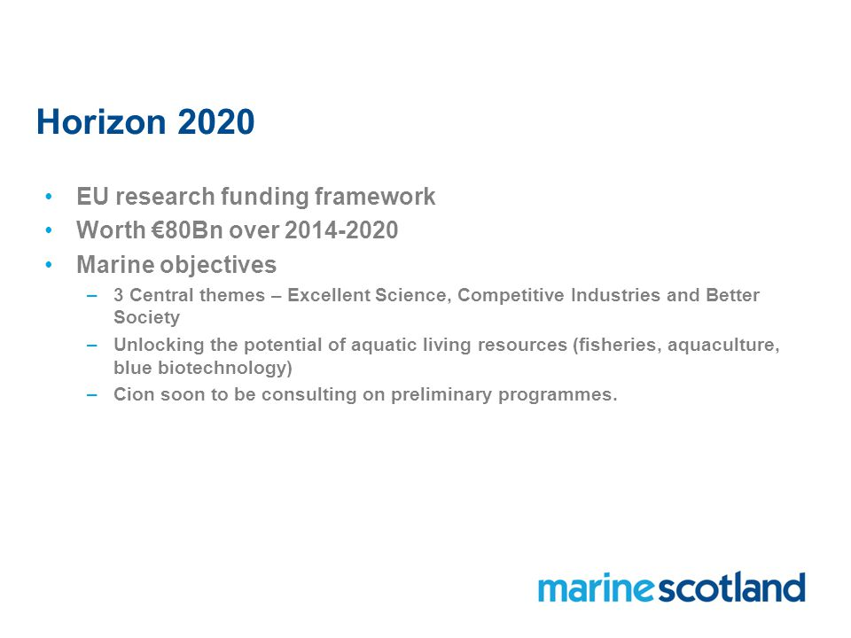 Horizon 2020 EU research funding framework Worth €80Bn over Marine objectives –3 Central themes – Excellent Science, Competitive Industries and Better Society –Unlocking the potential of aquatic living resources (fisheries, aquaculture, blue biotechnology) –Cion soon to be consulting on preliminary programmes.