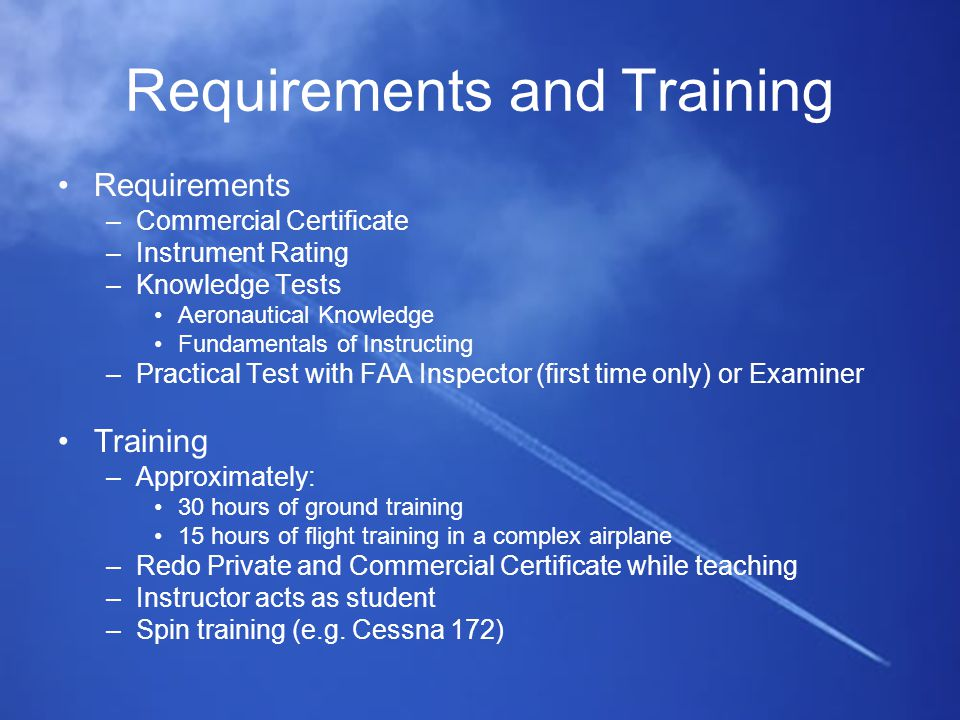 Requirements and Training Requirements –Commercial Certificate –Instrument Rating –Knowledge Tests Aeronautical Knowledge Fundamentals of Instructing –Practical Test with FAA Inspector (first time only) or Examiner Training –Approximately: 30 hours of ground training 15 hours of flight training in a complex airplane –Redo Private and Commercial Certificate while teaching –Instructor acts as student –Spin training (e.g.