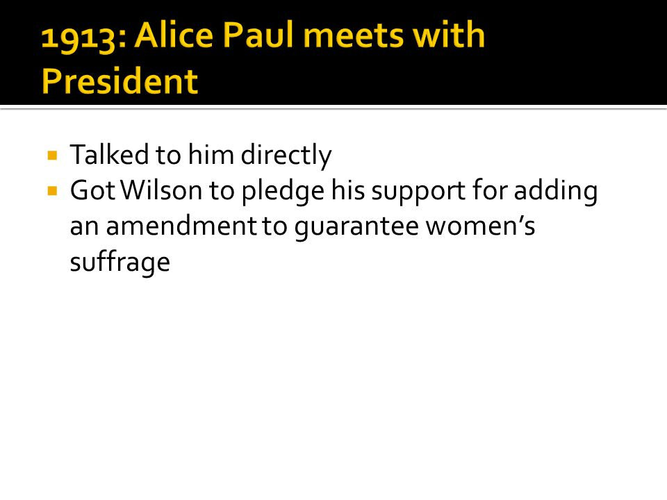  Talked to him directly  Got Wilson to pledge his support for adding an amendment to guarantee women's suffrage