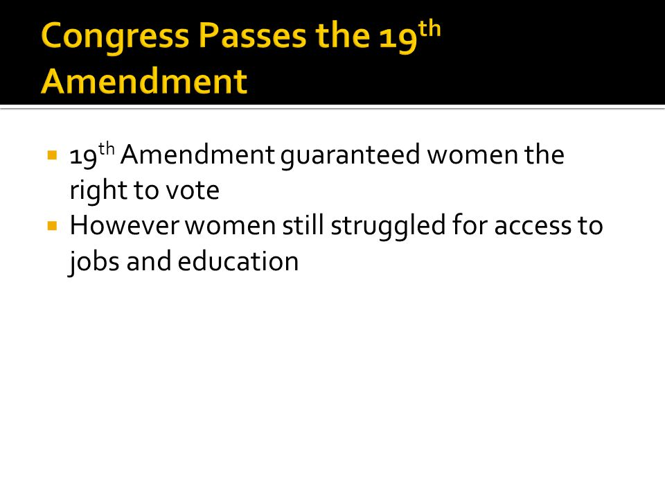 19 th Amendment guaranteed women the right to vote  However women still struggled for access to jobs and education