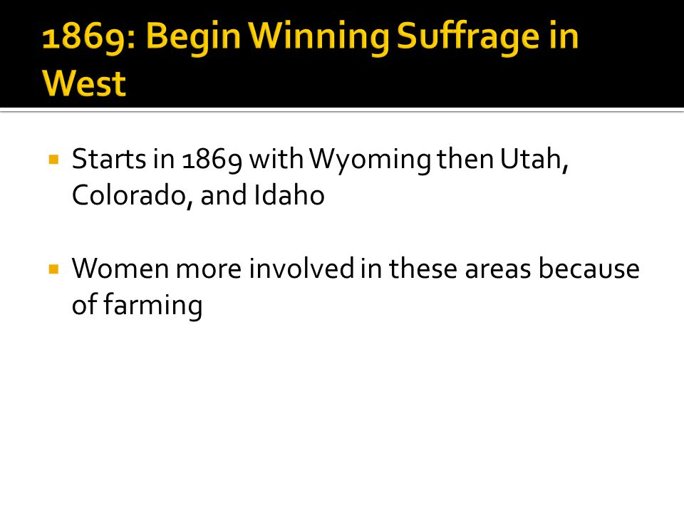  Starts in 1869 with Wyoming then Utah, Colorado, and Idaho  Women more involved in these areas because of farming