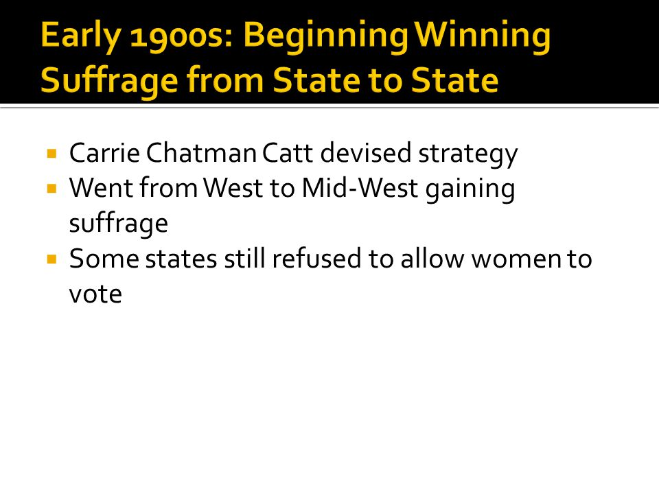  Carrie Chatman Catt devised strategy  Went from West to Mid-West gaining suffrage  Some states still refused to allow women to vote