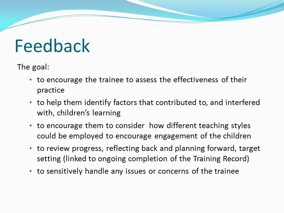 Feedback The goal: to encourage the trainee to assess the effectiveness of their practice to help them identify factors that contributed to, and interfered with, children's learning to encourage them to consider how different teaching styles could be employed to encourage engagement of the children to review progress, reflecting back and planning forward, target setting (linked to ongoing completion of the Training Record) to sensitively handle any issues or concerns of the trainee