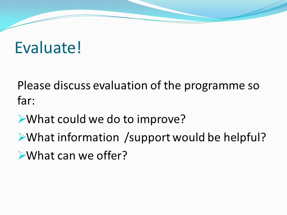 Please discuss evaluation of the programme so far:  What could we do to improve.