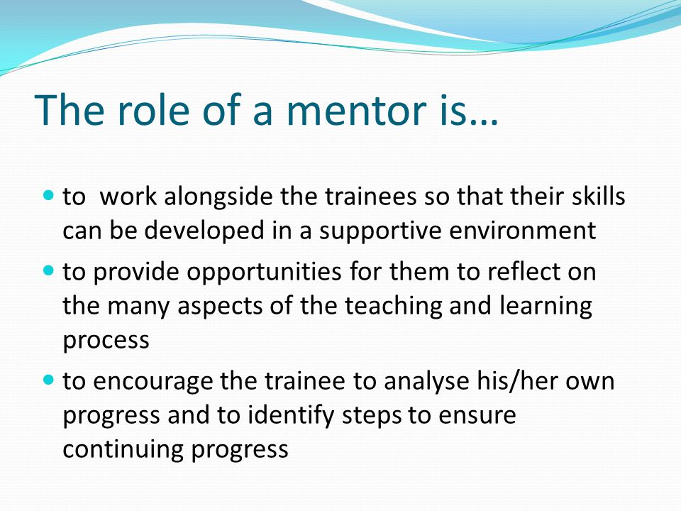 The role of a mentor is… to work alongside the trainees so that their skills can be developed in a supportive environment to provide opportunities for them to reflect on the many aspects of the teaching and learning process to encourage the trainee to analyse his/her own progress and to identify steps to ensure continuing progress