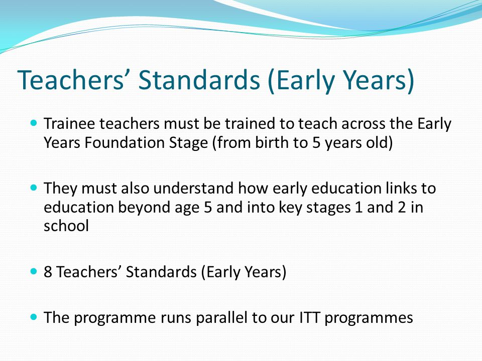 Teachers' Standards (Early Years) Trainee teachers must be trained to teach across the Early Years Foundation Stage (from birth to 5 years old) They must also understand how early education links to education beyond age 5 and into key stages 1 and 2 in school 8 Teachers' Standards (Early Years) The programme runs parallel to our ITT programmes