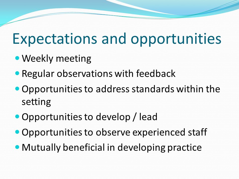 Expectations and opportunities Weekly meeting Regular observations with feedback Opportunities to address standards within the setting Opportunities to develop / lead Opportunities to observe experienced staff Mutually beneficial in developing practice