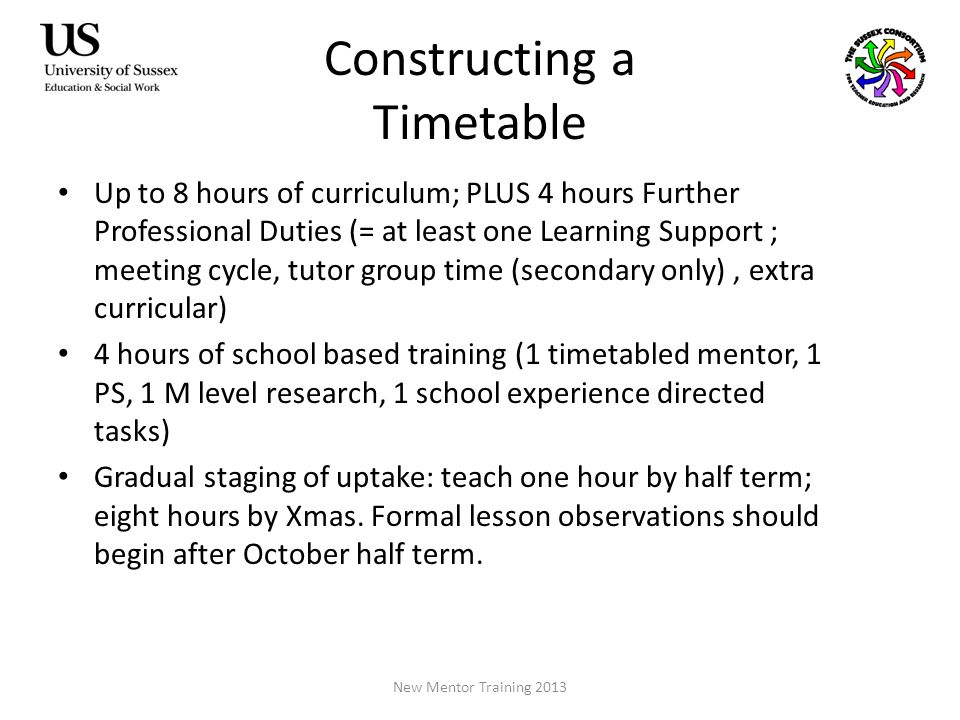 Constructing a Timetable Up to 8 hours of curriculum; PLUS 4 hours Further Professional Duties (= at least one Learning Support ; meeting cycle, tutor group time (secondary only), extra curricular) 4 hours of school based training (1 timetabled mentor, 1 PS, 1 M level research, 1 school experience directed tasks) Gradual staging of uptake: teach one hour by half term; eight hours by Xmas.