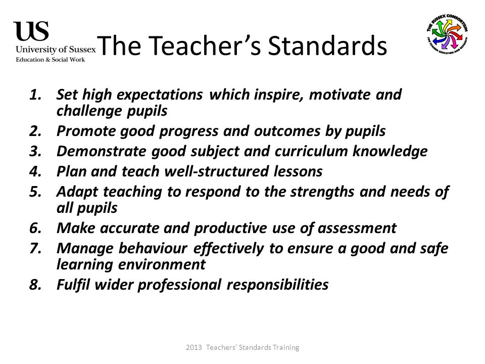 The Teacher's Standards 1.Set high expectations which inspire, motivate and challenge pupils 2.Promote good progress and outcomes by pupils 3.Demonstrate good subject and curriculum knowledge 4.Plan and teach well-structured lessons 5.Adapt teaching to respond to the strengths and needs of all pupils 6.Make accurate and productive use of assessment 7.Manage behaviour effectively to ensure a good and safe learning environment 8.Fulfil wider professional responsibilities 2013 Teachers Standards Training