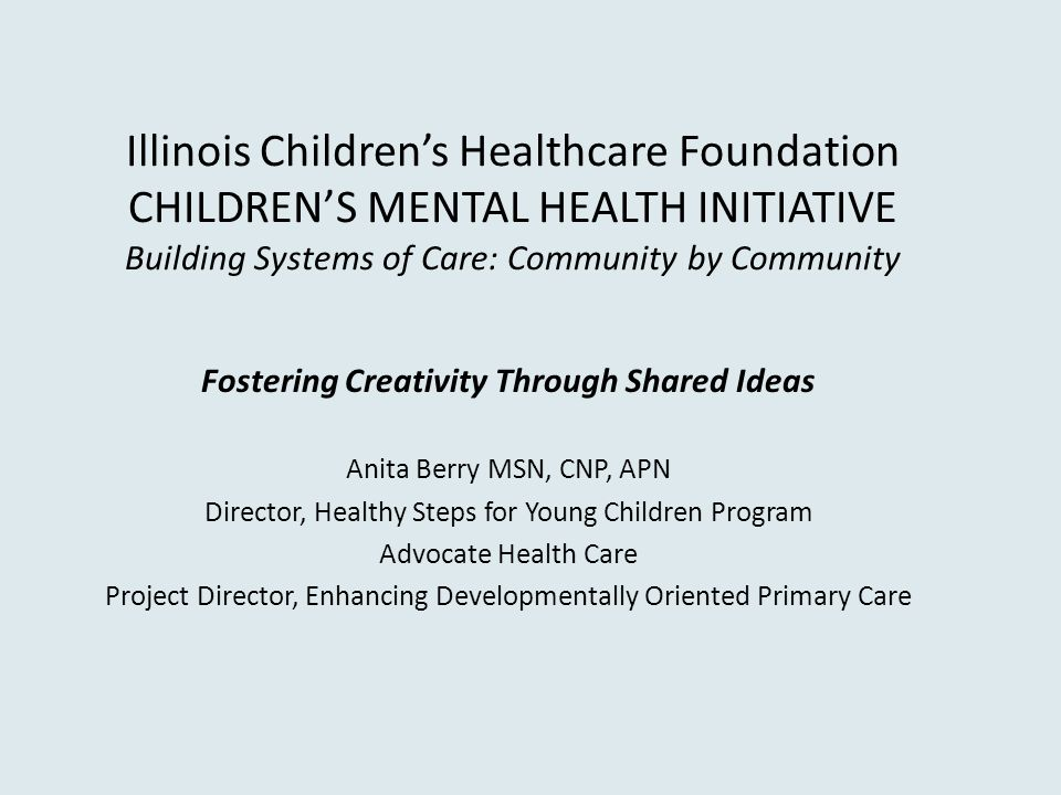 Illinois Children's Healthcare Foundation CHILDREN'S MENTAL HEALTH INITIATIVE Building Systems of Care: Community by Community Fostering Creativity Through Shared Ideas Anita Berry MSN, CNP, APN Director, Healthy Steps for Young Children Program Advocate Health Care Project Director, Enhancing Developmentally Oriented Primary Care