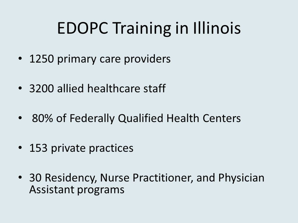 EDOPC Training in Illinois 1250 primary care providers 3200 allied healthcare staff 80% of Federally Qualified Health Centers 153 private practices 30 Residency, Nurse Practitioner, and Physician Assistant programs